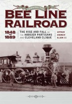 Forging the Bee Line Railroad, 1848–1889 The Rise and Fall of the Hoosier Partisans and Cleveland Clique